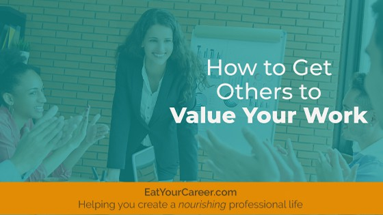 How to Get Others to Value Your Work